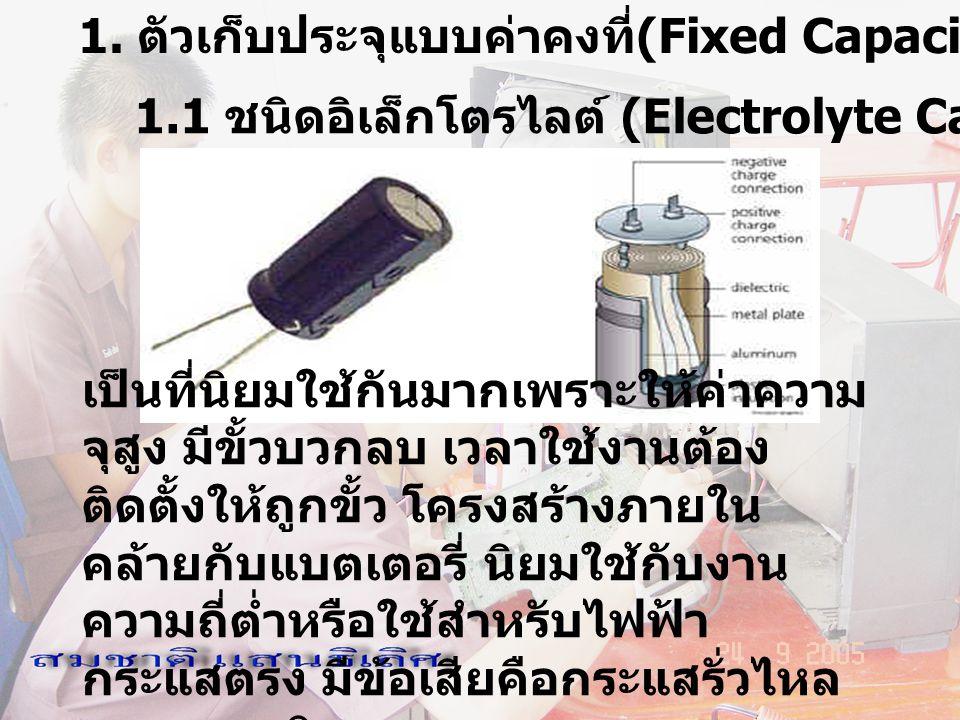 1. ตัวเก็บประจุแบบค่าคงที่ (Fixed Capacitor) 1.1 ชนิดอิเล็กโตรไลต์ (Electrolyte Capacitor) เป็นที่นิยมใช้กันมากเพราะให้ค่าความ จุสูง มีขั้วบวกลบ เวลาใ