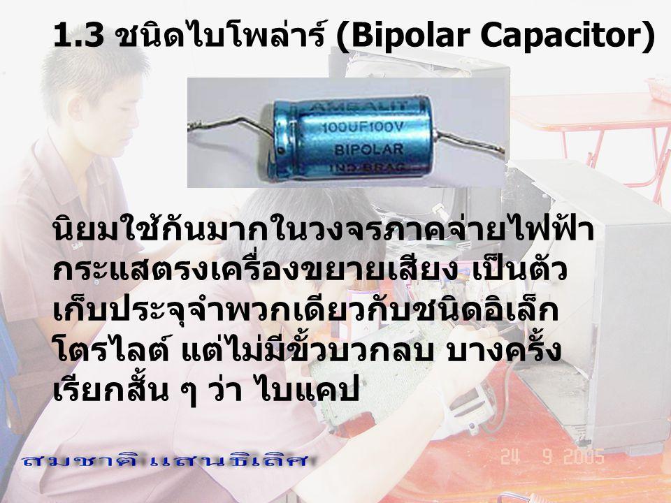 1.3 ชนิดไบโพล่าร์ (Bipolar Capacitor) นิยมใช้กันมากในวงจรภาคจ่ายไฟฟ้า กระแสตรงเครื่องขยายเสียง เป็นตัว เก็บประจุจำพวกเดียวกับชนิดอิเล็ก โตรไลต์ แต่ไม่