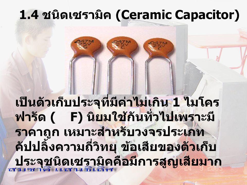1.4 ชนิดเซรามิค (Ceramic Capacitor) เป็นตัวเก็บประจุที่มีค่าไม่เกิน 1 ไมโคร ฟารัด ( F) นิยมใช้กันทั่วไปเพราะมี ราคาถูก เหมาะสำหรับวงจรประเภท คัปปลิ้งค