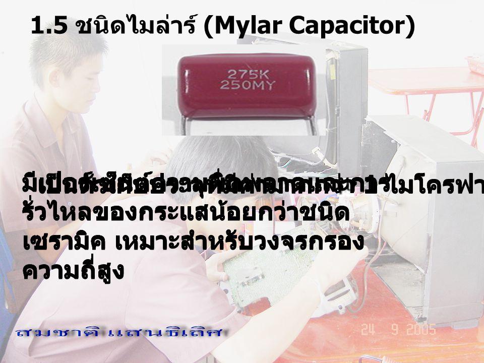 1.5 ชนิดไมล่าร์ (Mylar Capacitor) เป็นตัวเก็บประจุที่มีค่ามากกว่า 1 ไมโครฟารัด ( F) มีเปอร์เซ็นต์ความผิดพลาดและการ รั่วไหลของกระแสน้อยกว่าชนิด เซรามิค