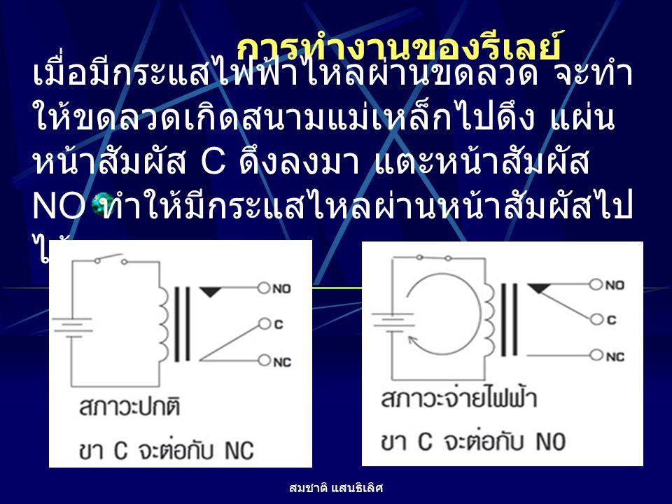 สมชาติ แสนธิเลิศ การทำงานของรีเลย์ เมื่อมีกระแสไฟฟ้าไหลผ่านขดลวด จะทำ ให้ขดลวดเกิดสนามแม่เหล็กไปดึง แผ่น หน้าสัมผัส C ดึงลงมา แตะหน้าสัมผัส NO ทำให้มี