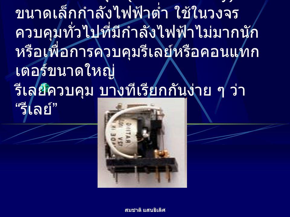 สมชาติ แสนธิเลิศ 2. รีเลย์ควบคุม (Control Relay) มี ขนาดเล็กกำลังไฟฟ้าต่ำ ใช้ในวงจร ควบคุมทั่วไปที่มีกำลังไฟฟ้าไม่มากนัก หรือเพื่อการควบคุมรีเลย์หรือค