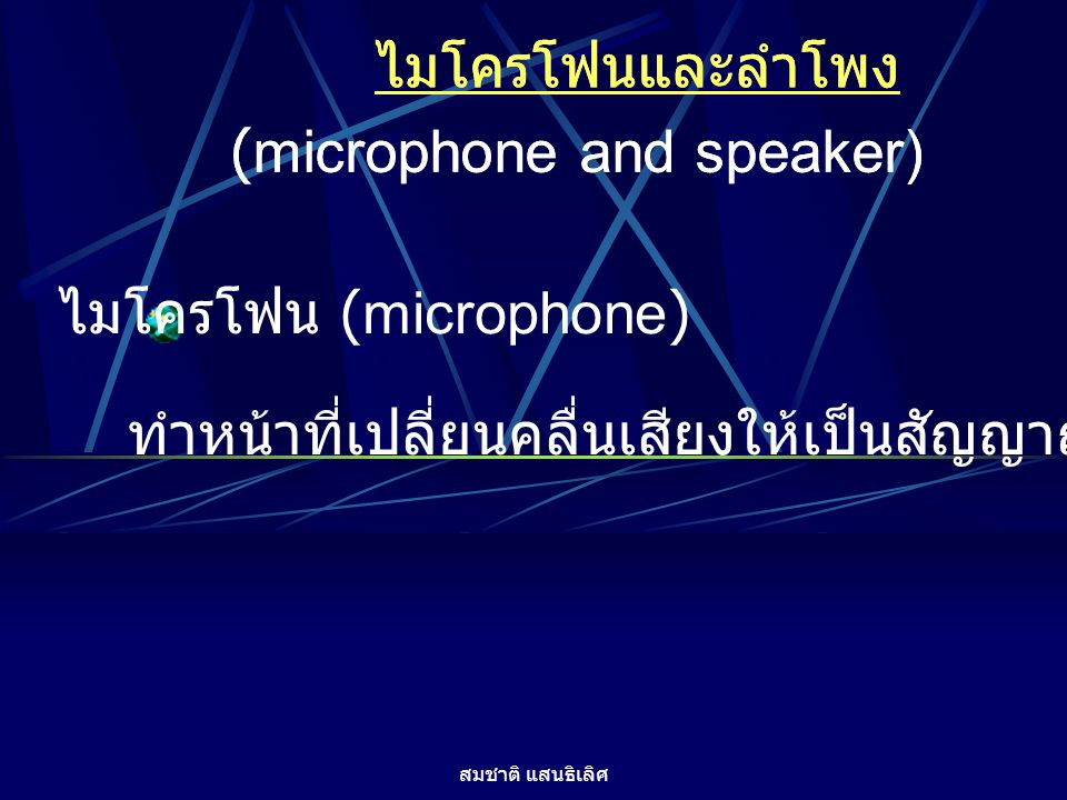 สมชาติ แสนธิเลิศ ไมโครโฟนและลำโพง (microphone and speaker) ไมโครโฟน (microphone) ทำหน้าที่เปลี่ยนคลื่นเสียงให้เป็นสัญญาณไฟฟ้า ไมโครโฟนและลำโพง (microp
