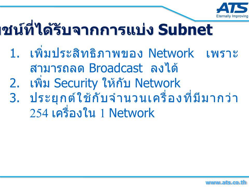 ประโยชน์ที่ได้รับจากการแบ่ง Subnet 1. เพิ่มประสิทธิภาพของ Network เพราะ สามารถลด Broadcast ลงได้ 2. เพิ่ม Security ให้กับ Network 3. ประยุกต์ใช้กับจำน