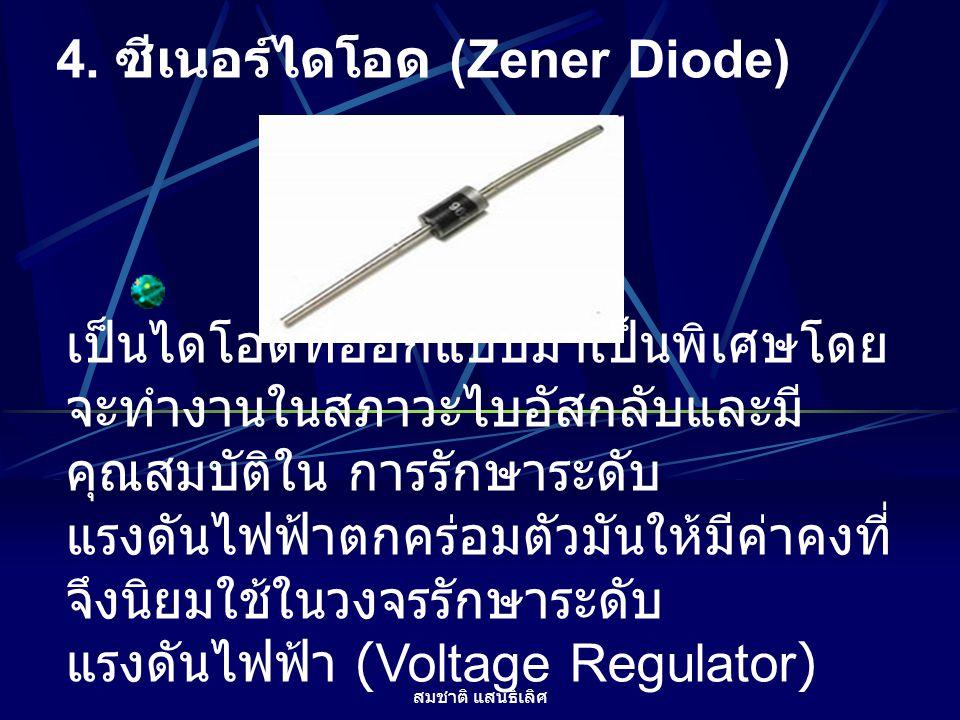 สมชาติ แสนธิเลิศ 4. ซีเนอร์ไดโอด (Zener Diode) เป็นไดโอดที่ออกแบบมาเป็นพิเศษโดย จะทำงานในสภาวะไบอัสกลับและมี คุณสมบัติใน การรักษาระดับ แรงดันไฟฟ้าตกคร