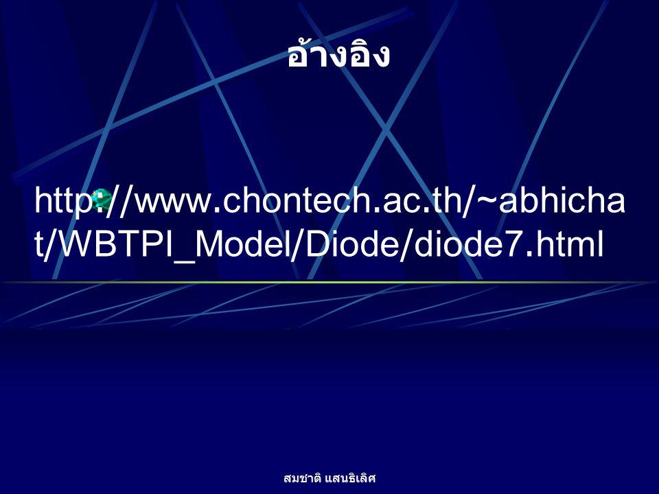 สมชาติ แสนธิเลิศ http://www.chontech.ac.th/~abhicha t/WBTPI_Model/Diode/diode7.html อ้างอิง