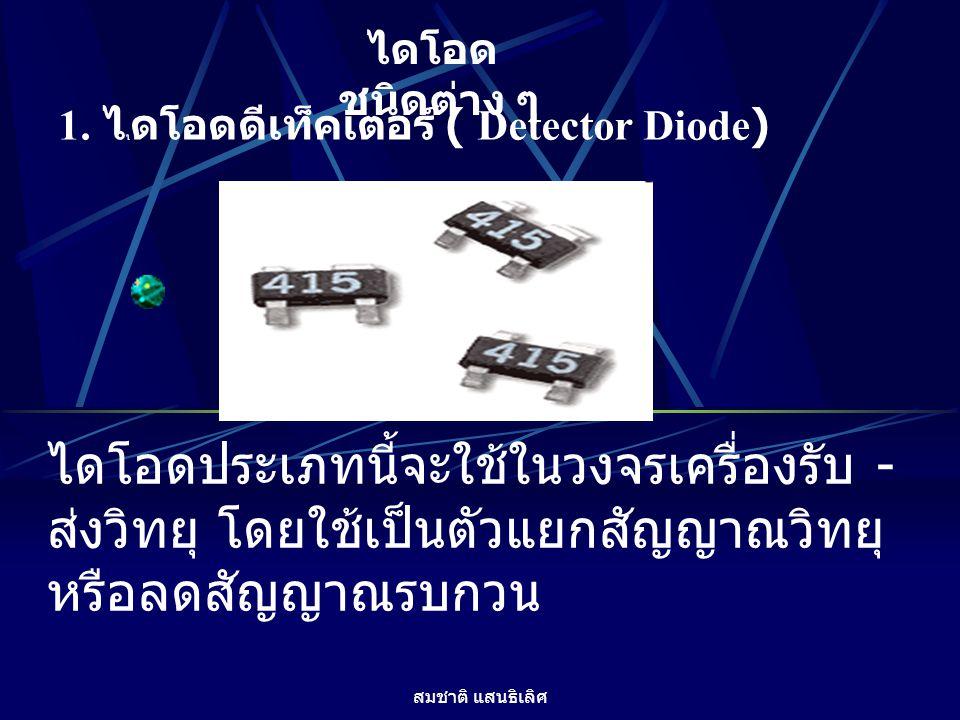 สมชาติ แสนธิเลิศ ไดโอด ชนิดต่าง ๆ 1. ไ ไ ดโอดดีเท็คเตอร์ ( Detector Diode) ไดโอดประเภทนี้จะใช้ในวงจรเครื่องรับ - ส่งวิทยุ โดยใช้เป็นตัวแยกสัญญาณวิทยุ