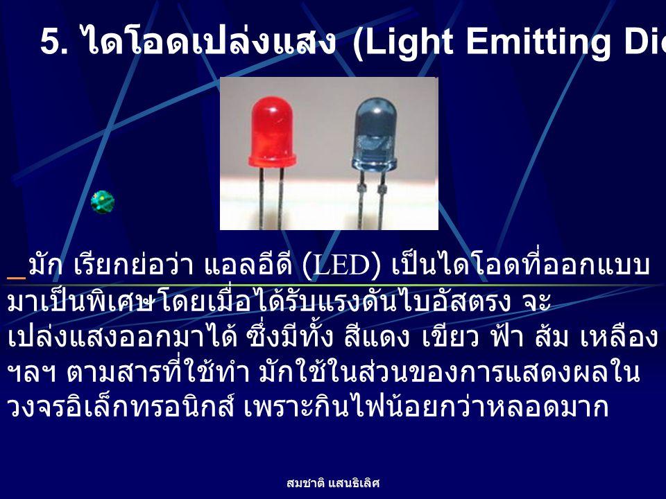สมชาติ แสนธิเลิศ 5. ไดโอดเปล่งแสง (Light Emitting Diode) มัก เรียกย่อว่า แอลอีดี (LED) เป็นไดโอดที่ออกแบบ มาเป็นพิเศษโดยเมื่อได้รับแรงดันไบอัสตรง จะ เ