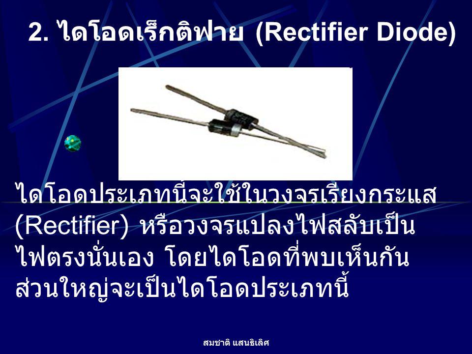 สมชาติ แสนธิเลิศ 2. ไดโอดเร็กติฟาย (Rectifier Diode) ไดโอดประเภทนี้จะใช้ในวงจรเรียงกระแส (Rectifier) หรือวงจรแปลงไฟสลับเป็น ไฟตรงนั่นเอง โดยไดโอดที่พบ