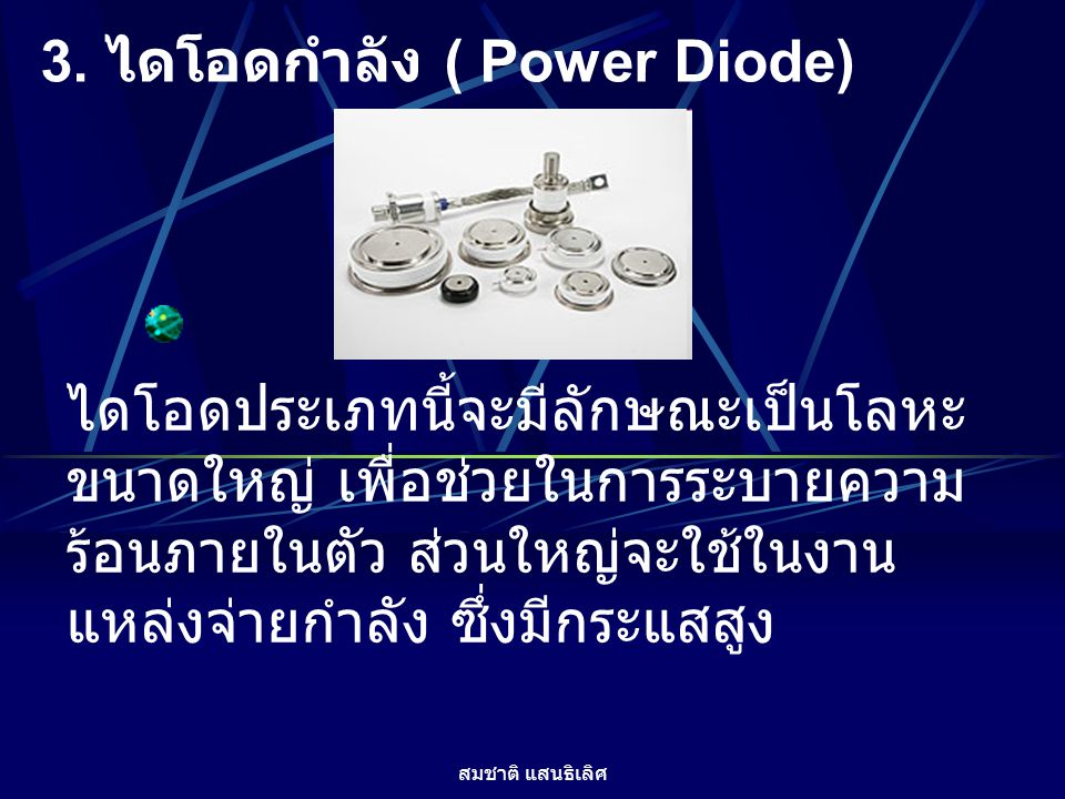 สมชาติ แสนธิเลิศ 3. ไดโอดกำลัง ( Power Diode) ไดโอดประเภทนี้จะมีลักษณะเป็นโลหะ ขนาดใหญ่ เพื่อช่วยในการระบายความ ร้อนภายในตัว ส่วนใหญ่จะใช้ในงาน แหล่งจ