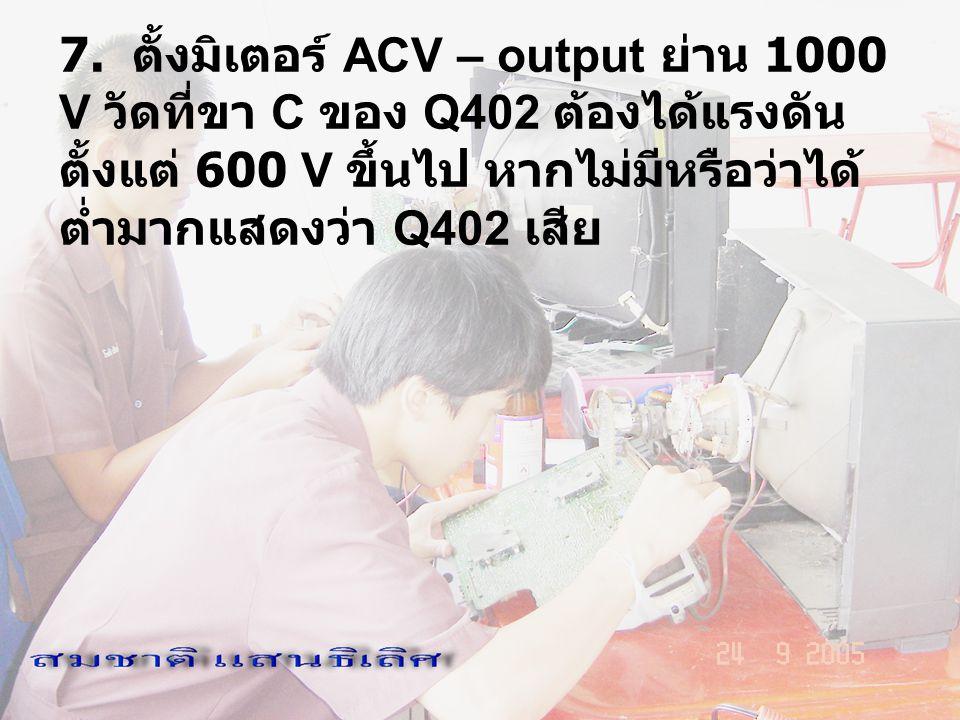 7. ตั้งมิเตอร์ ACV – output ย่าน 1000 V วัดที่ขา C ของ Q402 ต้องได้แรงดัน ตั้งแต่ 600 V ขึ้นไป หากไม่มีหรือว่าได้ ต่ำมากแสดงว่า Q402 เสีย