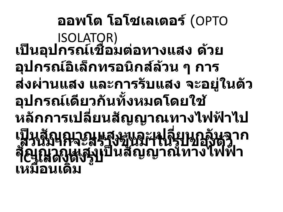 ออพโต โอโซเลเตอร์ (OPTO ISOLATOR) เป็นอุปกรณ์เชื่อมต่อทางแสง ด้วย อุปกรณ์อิเล็กทรอนิกส์ล้วน ๆ การ ส่งผ่านแสง และการรับแสง จะอยู่ในตัว อุปกรณ์เดียวกันท