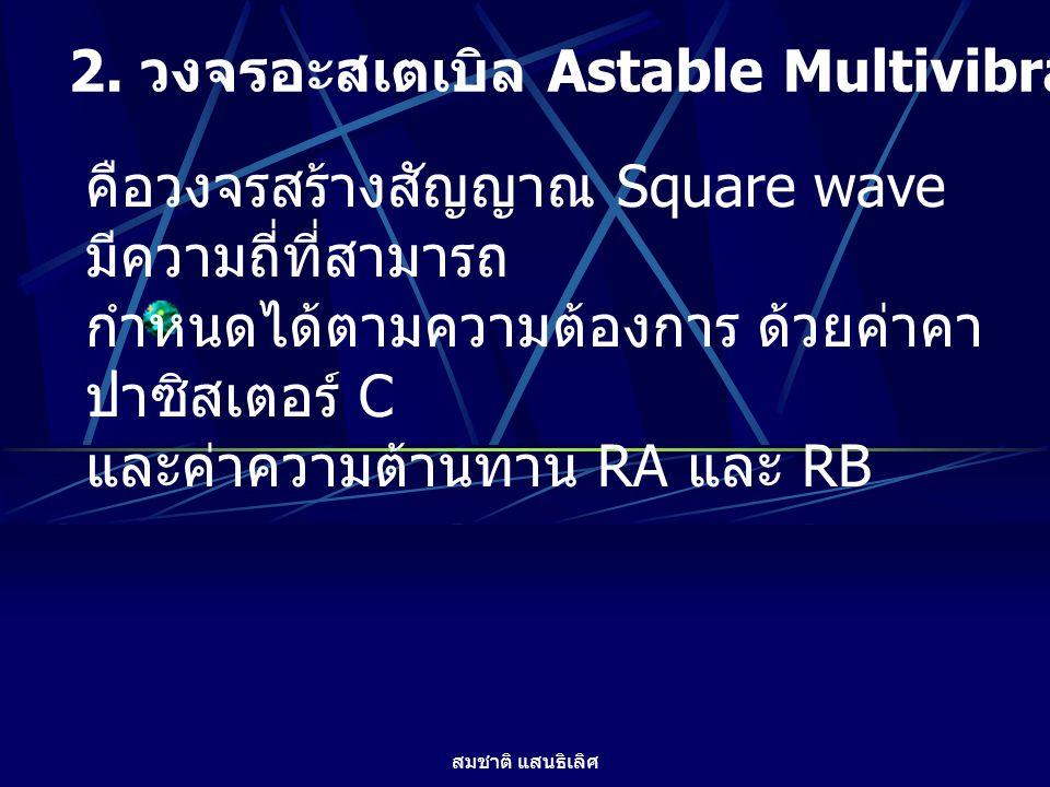 สมชาติ แสนธิเลิศ 2. วงจรอะสเตเบิล Astable Multivibrator คือวงจรสร้างสัญญาณ Square wave มีความถี่ที่สามารถ กำหนดได้ตามความต้องการ ด้วยค่าคา ปาซิสเตอร์