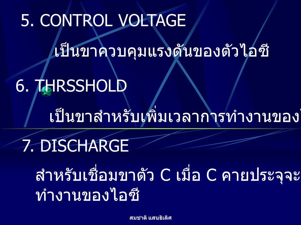 สมชาติ แสนธิเลิศ 5. CONTROL VOLTAGE เป็นขาควบคุมแรงดันของตัวไอซี 6. THRSSHOLD เป็นขาสำหรับเพิ่มเวลาการทำงานของไอซี 7. DISCHARGE สำหรับเชื่อมขาตัว C เม