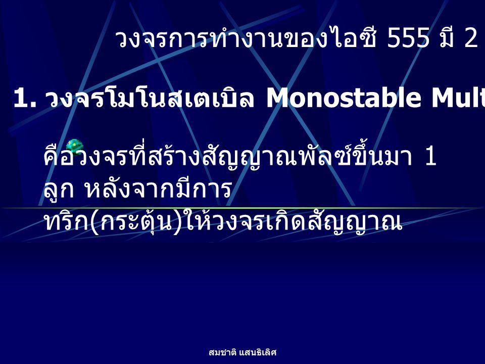 สมชาติ แสนธิเลิศ วงจรการทำงานของไอซี 555 มี 2 ชนิดคือ 1. วงจรโมโนสเตเบิล Monostable Multivibator คือวงจรที่สร้างสัญญาณพัลซ์ขึ้นมา 1 ลูก หลังจากมีการ ท