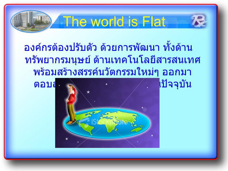 The world is Flat องค์กรต้องปรับตัว ด้วยการพัฒนา ทั้งด้าน ทรัพยากรมนุษย์ ด้านเทคโนโลยีสารสนเทศ พร้อมสร้างสรรค์นวัตกรรมใหม่ๆ ออกมา ตอบสนองต่อโลกการแข่ง
