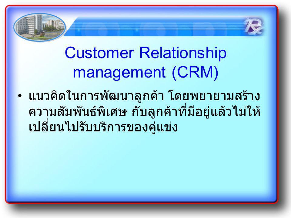 Customer Relationship management (CRM) แนวคิดในการพัฒนาลูกค้า โดยพยายามสร้าง ความสัมพันธ์พิเศษ กับลูกค้าที่มีอยู่แล้วไม่ให้ เปลี่ยนไปรับบริการของคู่แข