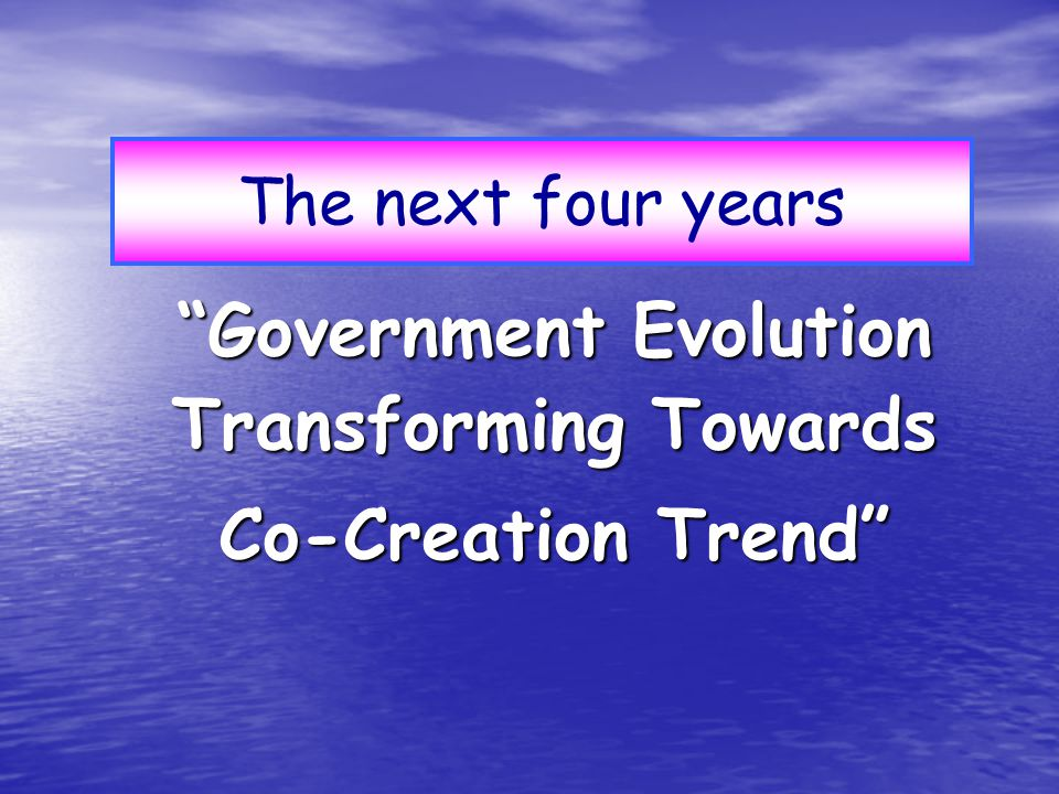 Government Evolution Transforming Towards Co-Creation Trend The next four years