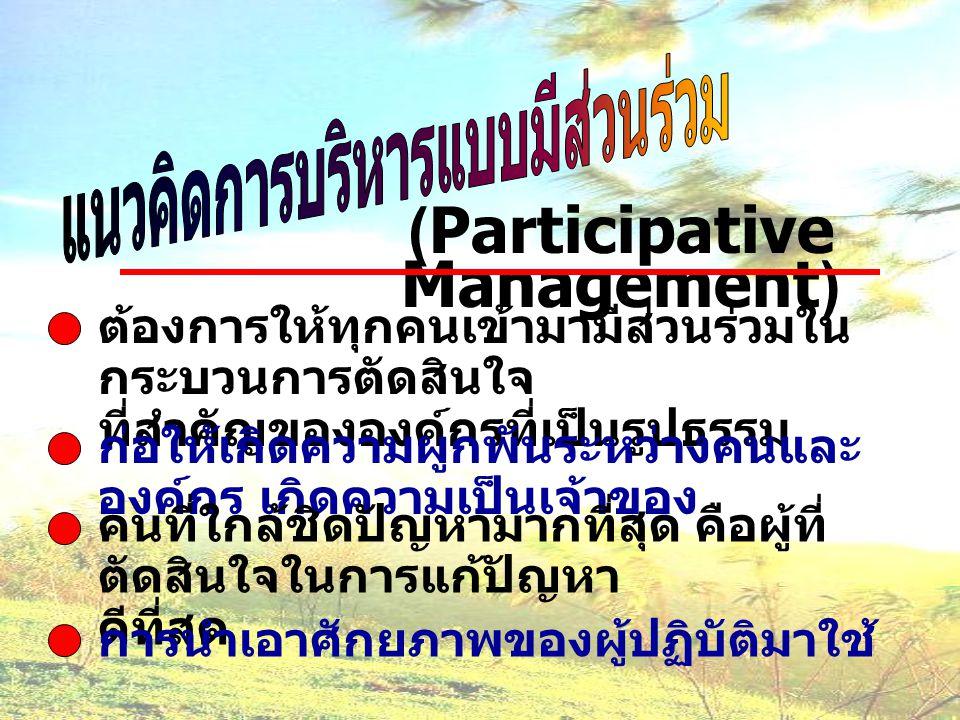 (Participative Management) ต้องการให้ทุกคนเข้ามามีส่วนร่วมใน กระบวนการตัดสินใจ ที่สำคัญขององค์กรที่เป็นรูปธรรม ก่อให้เกิดความผูกพันระหว่างคนและ องค์กร