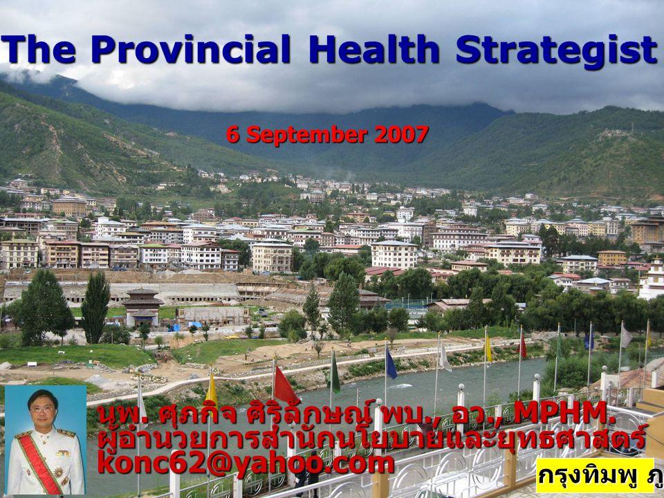 The Provincial Health Strategist นพ. ศุภกิจ ศิริลักษณ์ พบ., อว., MPHM. ผู้อำนวยการสำนักนโยบายและยุทธศาสตร์konc62@yahoo.com 6 September 2007 กรุงทิมพู