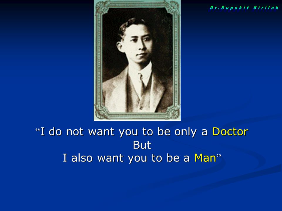 """ I do not want you to be only a Doctor But I also want you to be a Man """