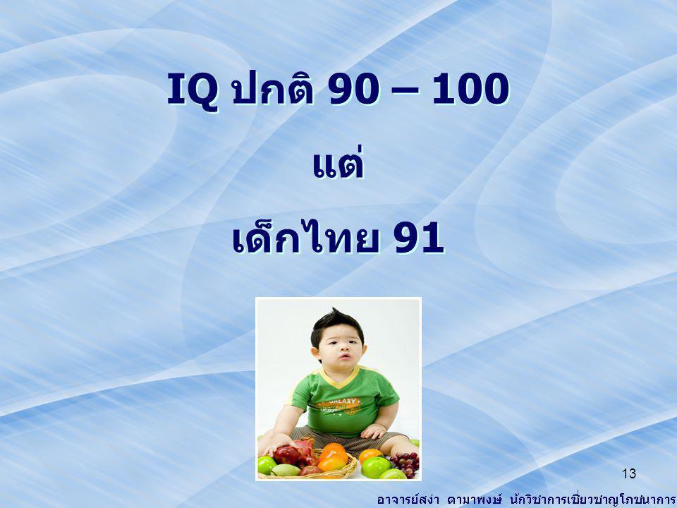 IQ ปกติ 90 – 100 แต่ เด็กไทย 91 IQ ปกติ 90 – 100 แต่ เด็กไทย 91 13