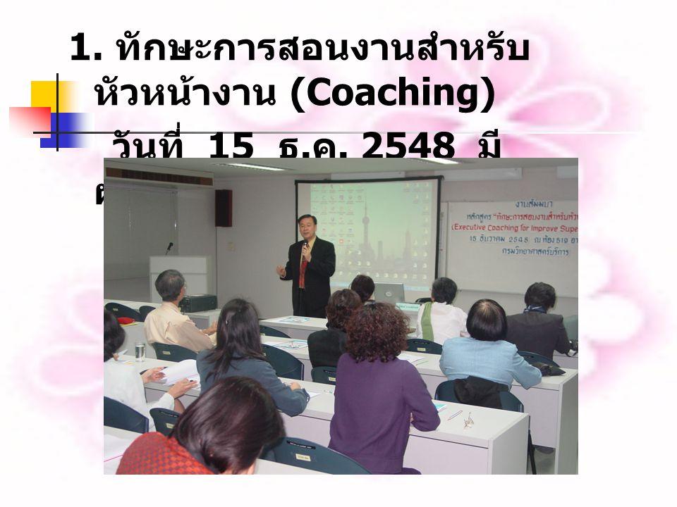 1. ทักษะการสอนงานสำหรับ หัวหน้างาน (Coaching) วันที่ 15 ธ. ค. 2548 มี ผู้เข้าร่วม 62 คน