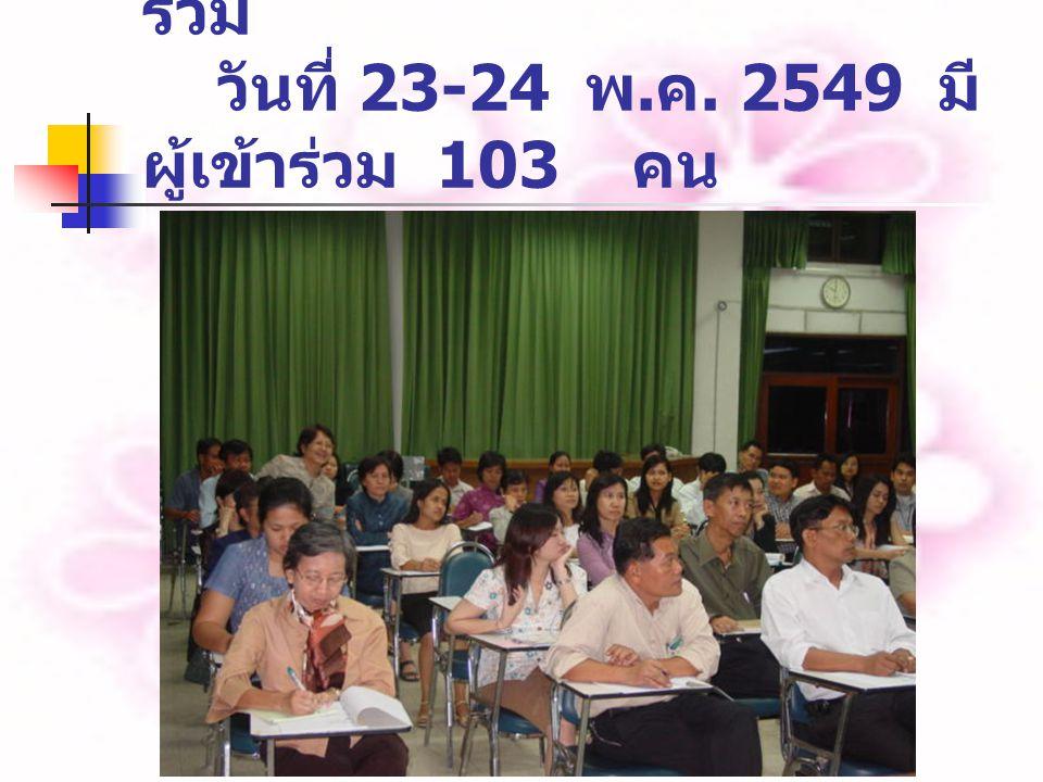 5. การลดต้นทุนที่ทุกคนมีส่วน ร่วม วันที่ 23-24 พ. ค. 2549 มี ผู้เข้าร่วม 103 คน