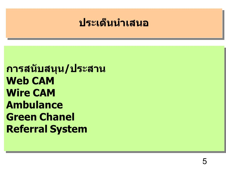 5 ประเด็นนำเสนอ การสนับสนุน/ประสาน Web CAM Wire CAM Ambulance Green Chanel Referral System