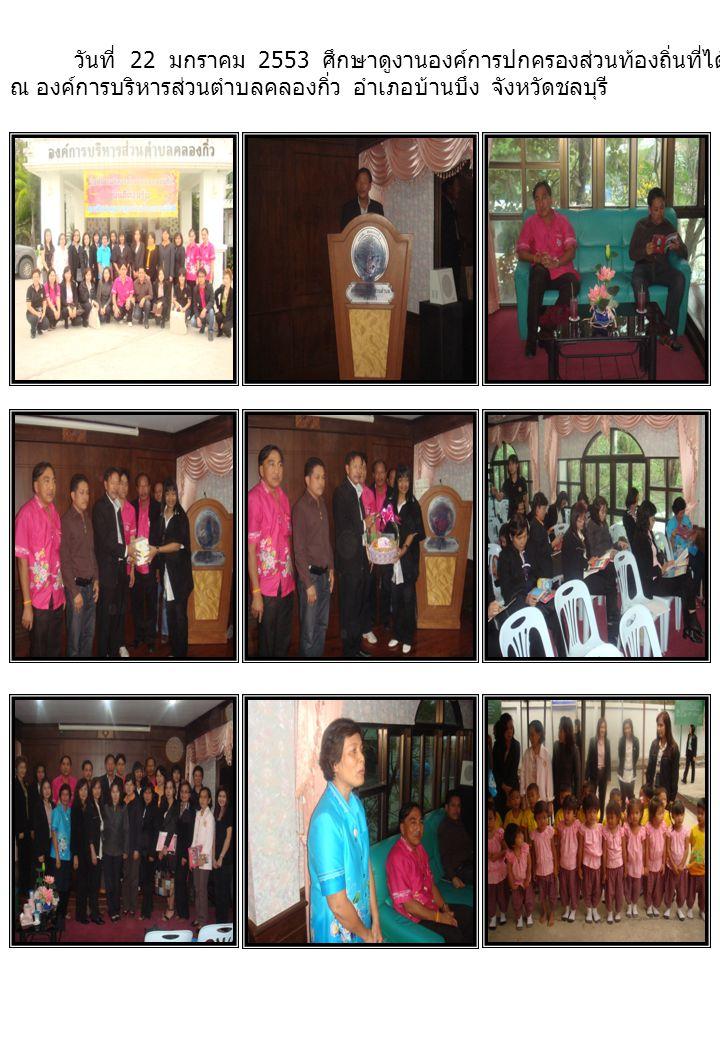 วันที่ 22 มกราคม 2553 ศึกษาดูงานองค์การปกครองส่วนท้องถิ่นที่ได้รับรางวัลพระปกเกล้า ปี 2551 และ 2552 ณ องค์การบริหารส่วนตำบลคลองกิ่ว อำเภอบ้านบึง จังหวัดชลบุรี