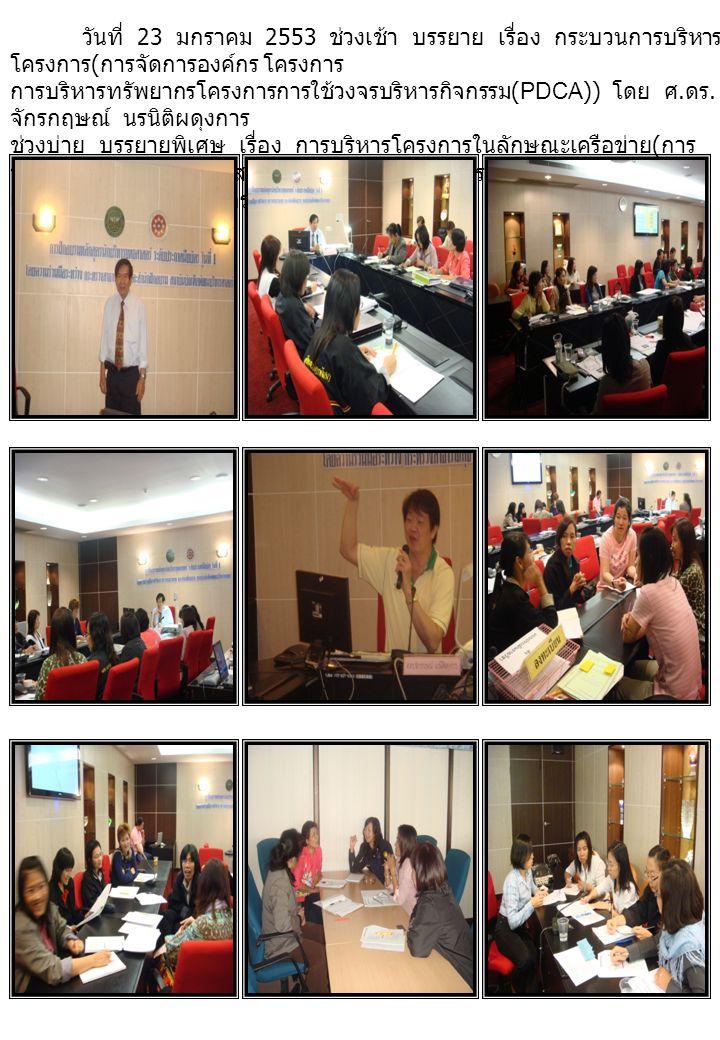 วันที่ 23 มกราคม 2553 ช่วงเช้า บรรยาย เรื่อง กระบวนการบริหาร โครงการ ( การจัดการองค์กร โครงการ การบริหารทรัพยากรโครงการการใช้วงจรบริหารกิจกรรม (PDCA)) โดย ศ.