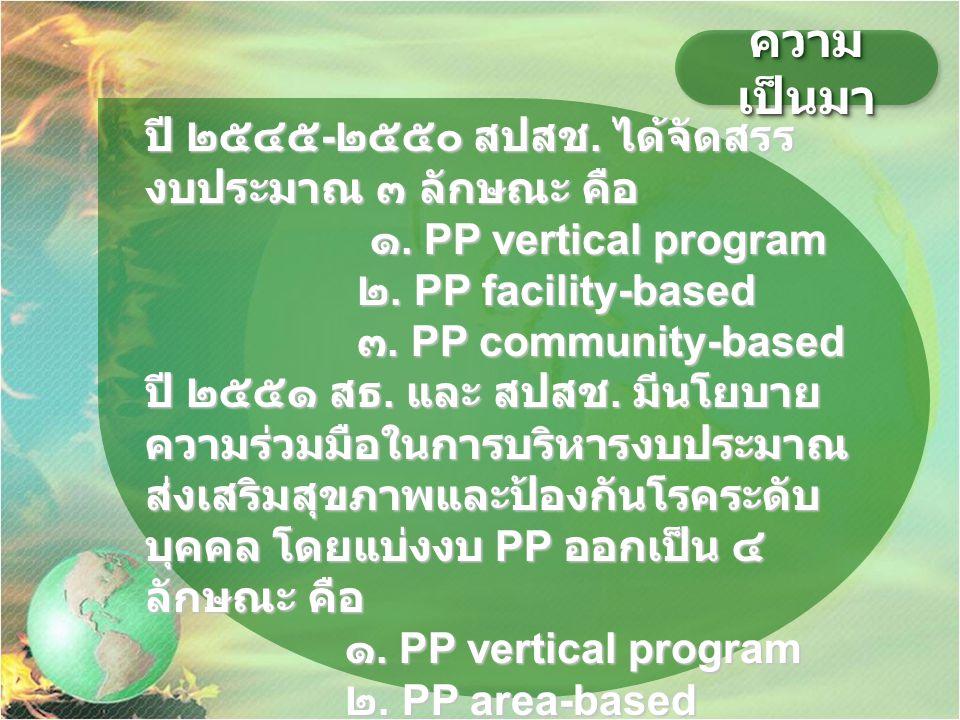 ความ เป็นมา ปี ๒๕๔๕ - ๒๕๕๐ สปสช. ได้จัดสรร งบประมาณ ๓ ลักษณะ คือ ๑. PP vertical program ๑. PP vertical program ๒. PP facility-based ๒. PP facility-bas