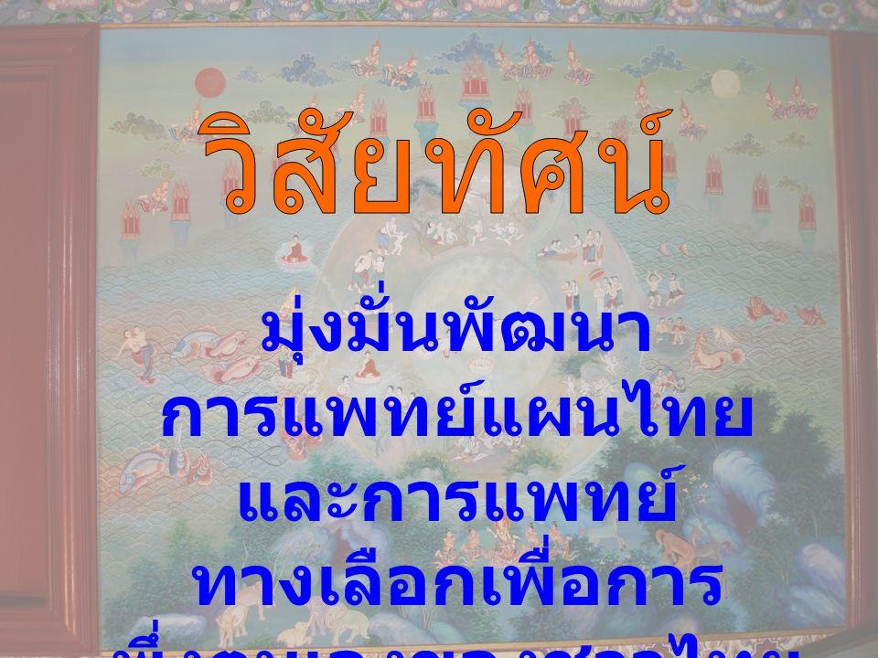 มุ่งมั่นพัฒนา การแพทย์แผนไทย และการแพทย์ ทางเลือกเพื่อการ พึ่งตนเองของชาวไทย และมวลมนุษยชาติ