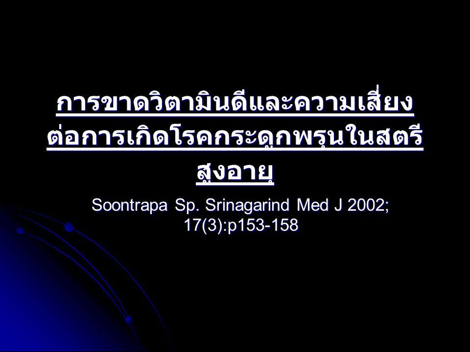 การขาดวิตามินดีและความเสี่ยง ต่อการเกิดโรคกระดูกพรุนในสตรี สูงอายุ Soontrapa Sp. Srinagarind Med J 2002; 17(3):p153-158