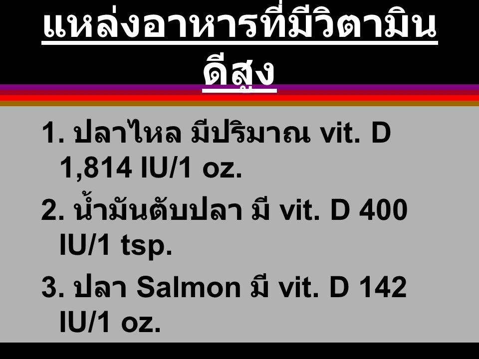 แหล่งอาหารที่มีวิตามิน ดีสูง 1. ปลาไหล มีปริมาณ vit. D 1,814 IU/1 oz. 2. น้ำมันตับปลา มี vit. D 400 IU/1 tsp. 3. ปลา Salmon มี vit. D 142 IU/1 oz. 4.