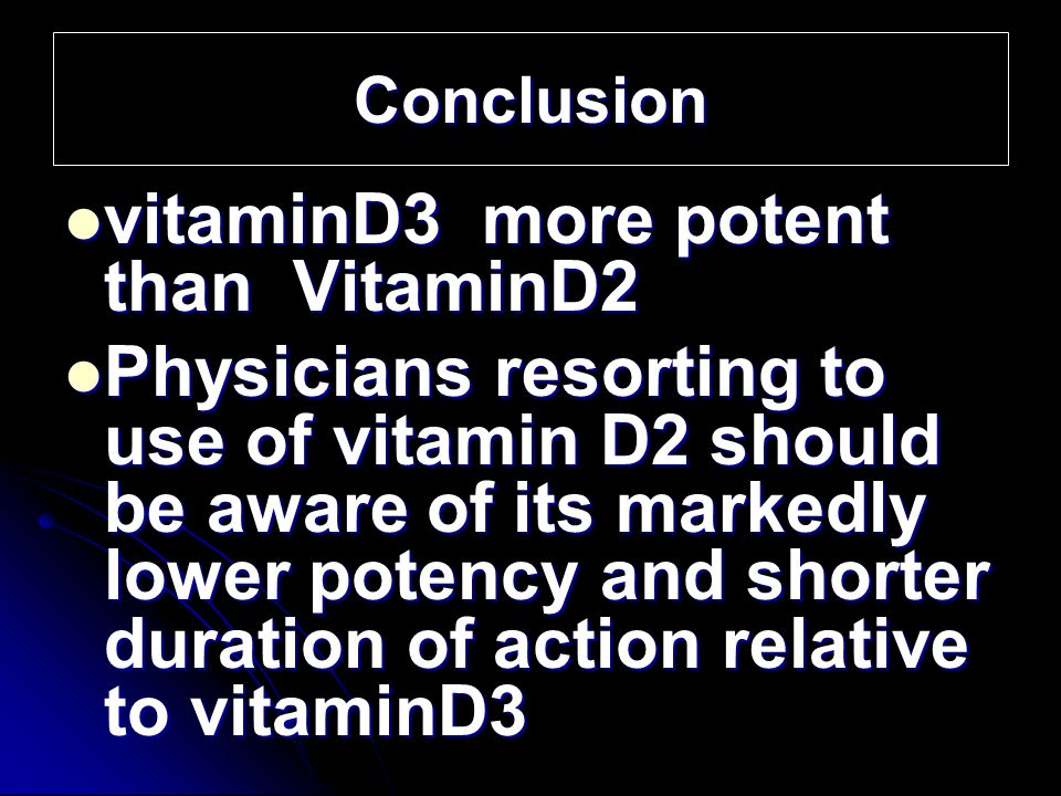 Conclusion vitaminD3 more potent than VitaminD2 vitaminD3 more potent than VitaminD2 Physicians resorting to use of vitamin D2 should be aware of its