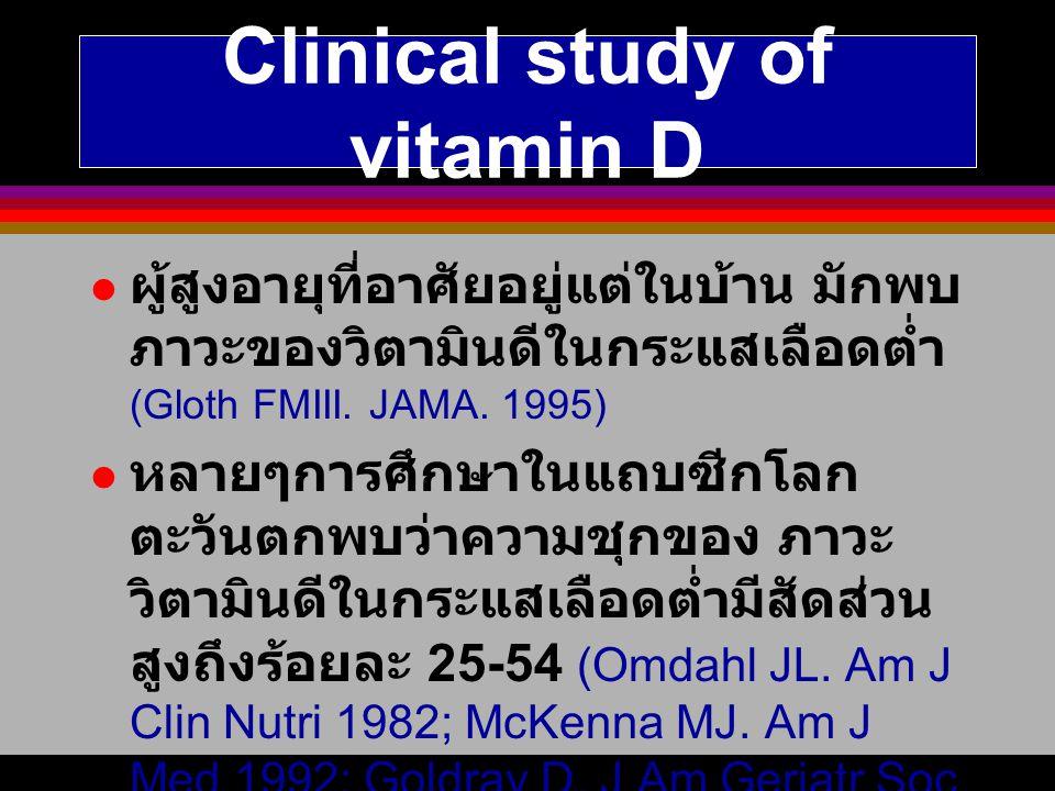 Clinical study of vitamin D ผู้สูงอายุที่อาศัยอยู่แต่ในบ้าน มักพบ ภาวะของวิตามินดีในกระแสเลือดต่ำ (Gloth FMIII. JAMA. 1995) หลายๆการศึกษาในแถบซีกโลก ต