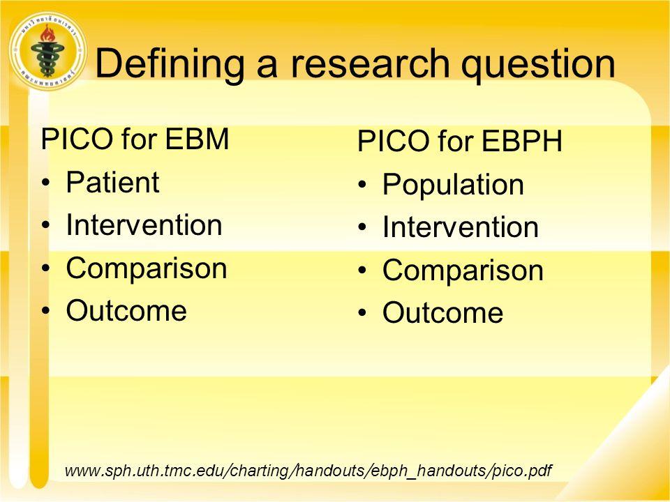 Defining a research question PICO for EBM Patient Intervention Comparison Outcome www.sph.uth.tmc.edu/charting/handouts/ebph_handouts/pico.pdf PICO for EBPH Population Intervention Comparison Outcome