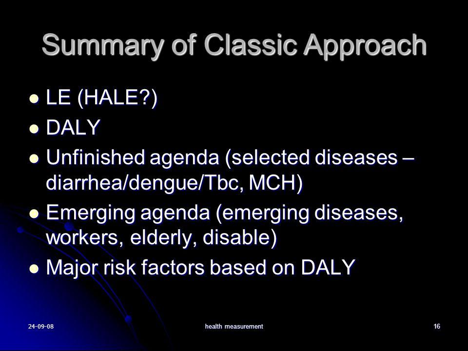 24-09-08health measurement16 Summary of Classic Approach LE (HALE?) LE (HALE?) DALY DALY Unfinished agenda (selected diseases – diarrhea/dengue/Tbc, MCH) Unfinished agenda (selected diseases – diarrhea/dengue/Tbc, MCH) Emerging agenda (emerging diseases, workers, elderly, disable) Emerging agenda (emerging diseases, workers, elderly, disable) Major risk factors based on DALY Major risk factors based on DALY