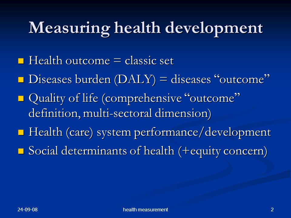 24-09-08 33health measurement Indicators for equity gauge Health outcomes e.g., illness/disease/injury rates, mortality rates, quality of life, and major risks to health Health outcomes e.g., illness/disease/injury rates, mortality rates, quality of life, and major risks to health Health care financing and health care resource allocation Health care financing and health care resource allocation Access to and utilization of health care services (actual use of recommended services is the most valid way to measure access) Access to and utilization of health care services (actual use of recommended services is the most valid way to measure access) Quality of health care services Quality of health care services Access/exposure to underlying determinants of health, e.g., poverty, nutrition and food security, behavioural risk factors such as smoking and unprotected intercourse, and exposure to occupational or environmental hazards Access/exposure to underlying determinants of health, e.g., poverty, nutrition and food security, behavioural risk factors such as smoking and unprotected intercourse, and exposure to occupational or environmental hazards Social and economic consequences of ill health, e.g.