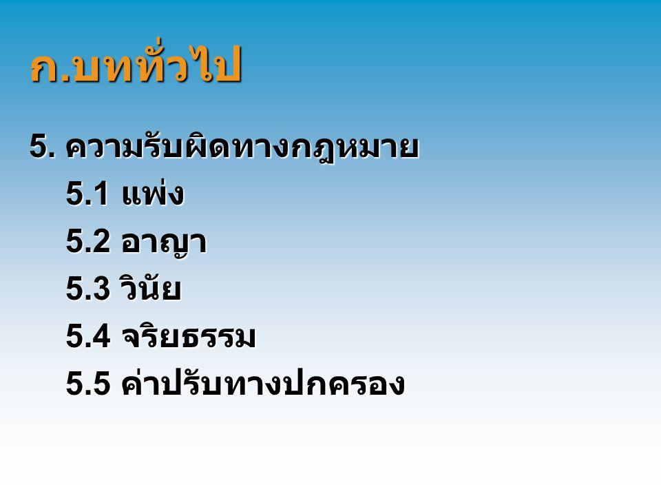 ก. บททั่วไป 5. ความรับผิดทางกฎหมาย 5.1 แพ่ง 5.1 แพ่ง 5.2 อาญา 5.2 อาญา 5.3 วินัย 5.3 วินัย 5.4 จริยธรรม 5.4 จริยธรรม 5.5 ค่าปรับทางปกครอง 5.5 ค่าปรับท