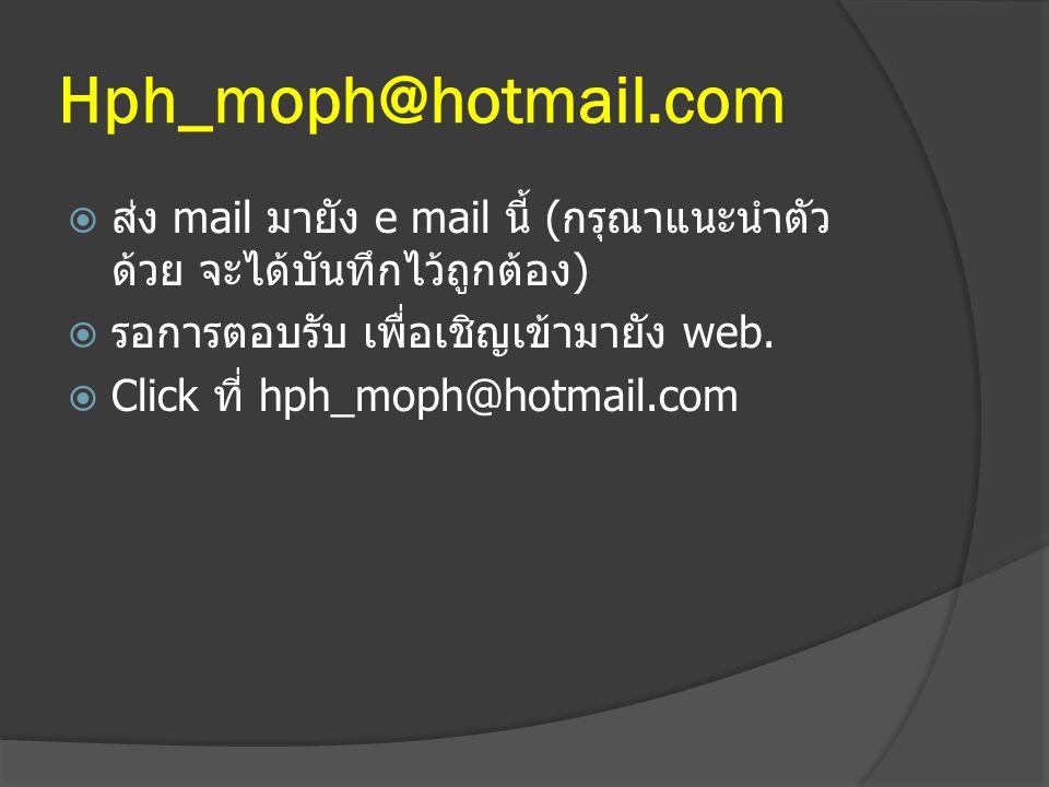 Hph_moph@hotmail.com  ส่ง mail มายัง e mail นี้ (กรุณาแนะนำตัว ด้วย จะได้บันทึกไว้ถูกต้อง)  รอการตอบรับ เพื่อเชิญเข้ามายัง web.  Click ที่ hph_moph