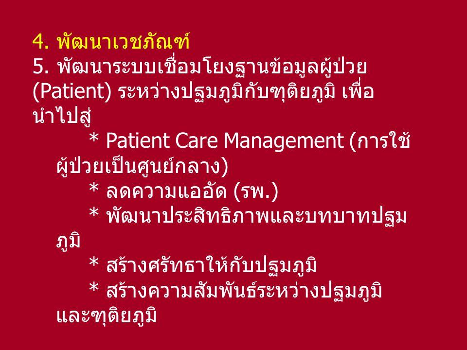 4. พัฒนาเวชภัณฑ์ 5. พัฒนาระบบเชื่อมโยงฐานข้อมูลผู้ป่วย (Patient) ระหว่างปฐมภูมิกับฑุติยภูมิ เพื่อ นำไปสู่ * Patient Care Management (การใช้ ผู้ป่วยเป็