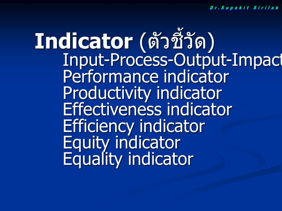 Indicator ( ตัวชี้วัด ) Input-Process-Output-Impact indicator Performance indicator Productivity indicator Effectiveness indicator Efficiency indicator Equity indicator Equality indicator