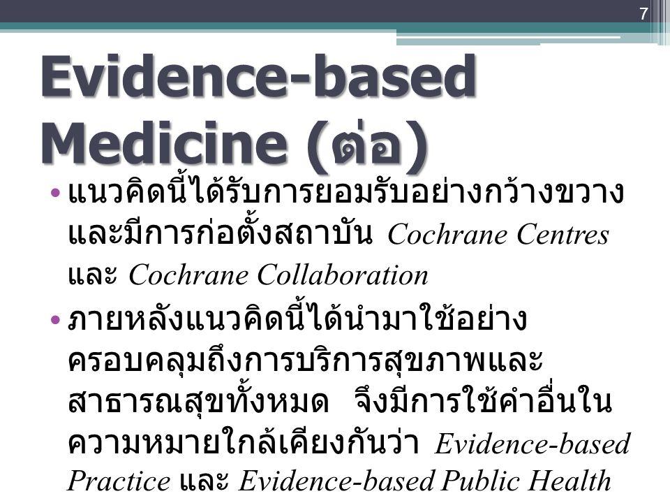 7 Evidence-based Medicine ( ต่อ ) แนวคิดนี้ได้รับการยอมรับอย่างกว้างขวาง และมีการก่อตั้งสถาบัน Cochrane Centres และ Cochrane Collaboration ภายหลังแนวค