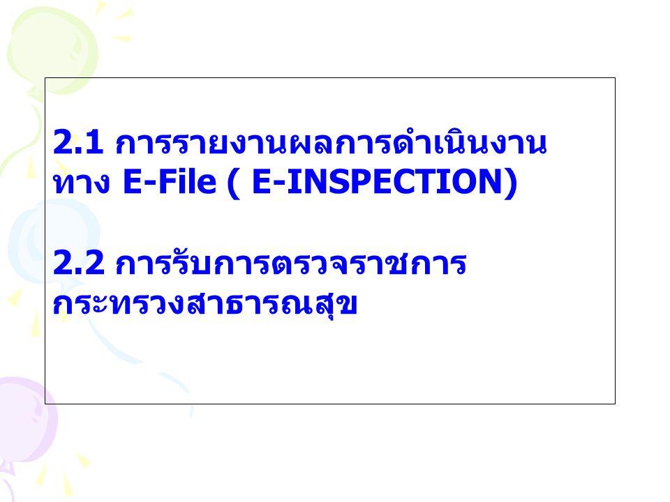 2.1 การรายงานผลการดำเนินงาน ทาง E-File ( E-INSPECTION) 2.2 การรับการตรวจราชการ กระทรวงสาธารณสุข