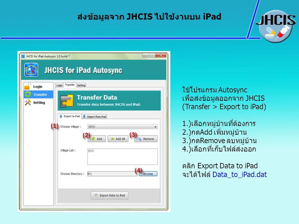 ส่งข้อมูลจาก JHCIS ไปใช้งานบน iPad ใช้โปรแกรม Autosync เพื่อส่งข้อมูลออกจาก JHCIS (Transfer > Export to iPad) 1.)เลือกหมู่บ้านที่ต้องการ 2.)กดAdd เพิ่