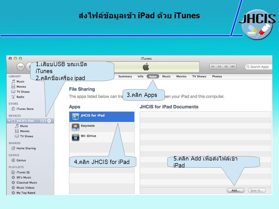ส่งไฟล์ข้อมูลเข้า iPad ด้วย iTunes 1. เสียบ USB ขณะเปิด iTunes 2. คลิกชื่อเครื่อง ipad 4. คลิก JHCIS for iPad 3. คลิก Apps 5. คลิก Add เพื่อส่งไฟล์เข้