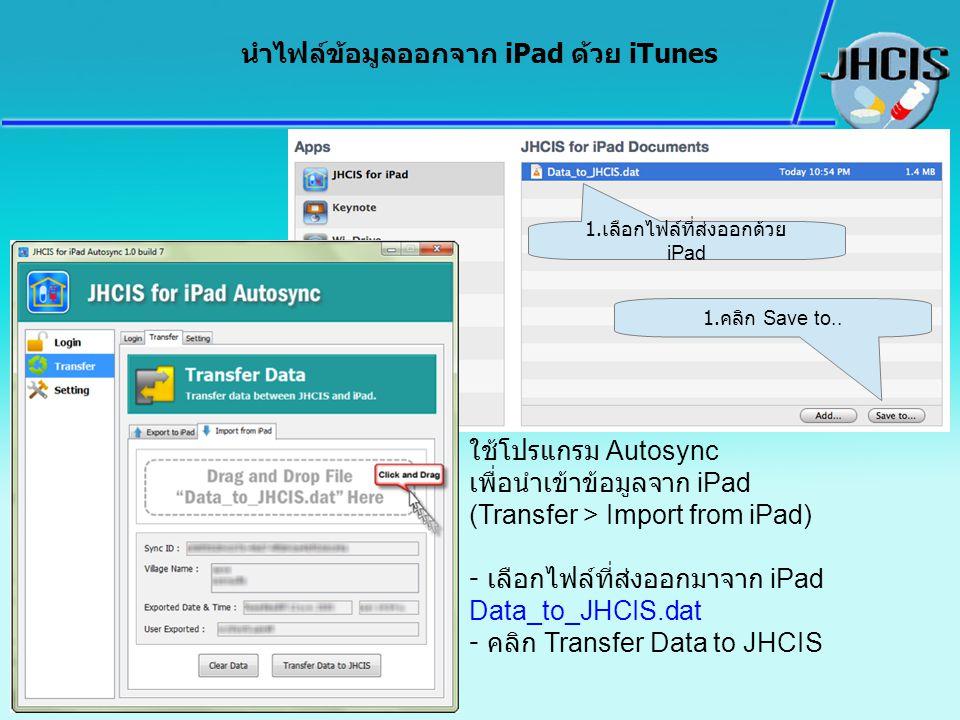 นำไฟล์ข้อมูลออกจาก iPad ด้วย iTunes 1. เลือกไฟล์ที่ส่งออกด้วย iPad 1. คลิก Save to.. ใช้โปรแกรม Autosync เพื่อนำเข้าข้อมูลจาก iPad (Transfer > Import