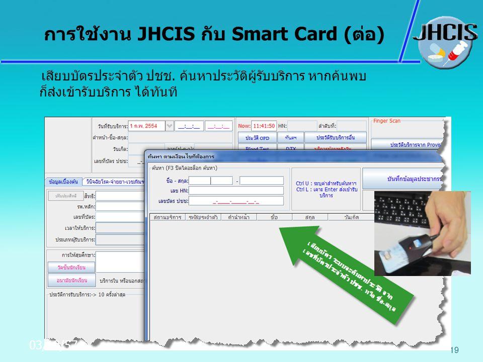 เสียบบัตรประจำตัว ปชช. ค้นหาประวัติผู้รับบริการ หากค้นพบ ก็ส่งเข้ารับบริการ ได้ทันที 19 การใช้งาน JHCIS กับ Smart Card (ต่อ) 03/10/57